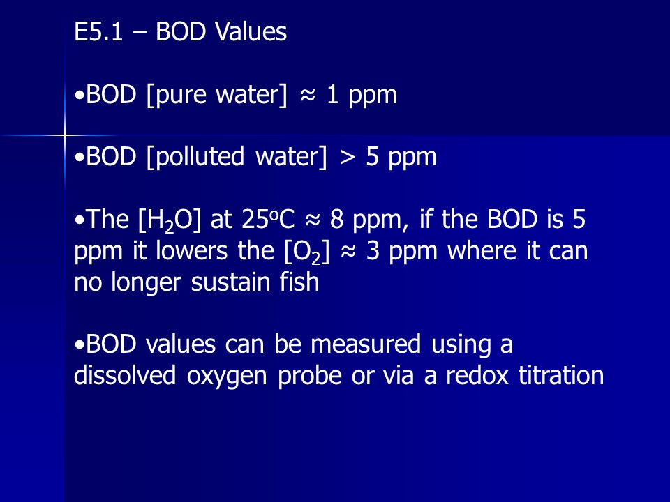 E5.1 – BOD Values •BOD [pure water] ≈ 1 ppm. •BOD [polluted water] > 5 ppm.